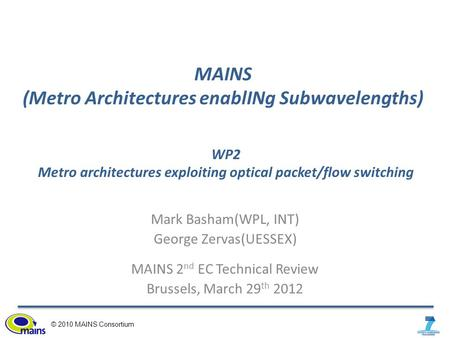 © 2010 MAINS Consortium MAINS (Metro Architectures enablINg Subwavelengths) Mark Basham(WPL, INT) George Zervas(UESSEX) MAINS 2 nd EC Technical Review.