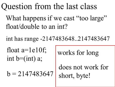 "Question from the last class What happens if we cast ""too large"" float/double to an int? int has range -2147483648..2147483647 float a=1e10f; int b=(int)"