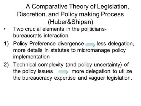 A Comparative Theory of Legislation, Discretion, and Policy making Process (Huber&Shipan) Two crucial elements in the politicians- bureaucrats interaction.