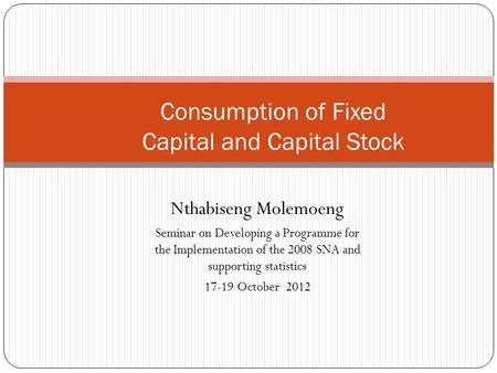 Nthabiseng Molemoeng Seminar on Developing a Programme for the Implementation of the 2008 SNA and supporting statistics 17-19 October 2012 Consumption.