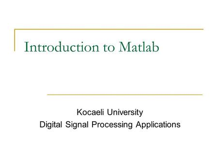Introduction to Matlab Kocaeli University Digital Signal Processing Applications.