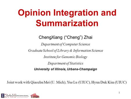 "1 Opinion Integration and Summarization ChengXiang (""Cheng"") Zhai Department of Computer Science Graduate School of Library & Information Science Institute."
