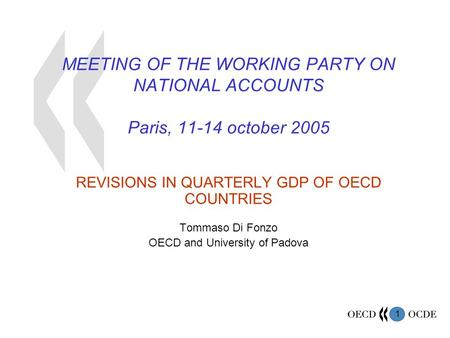 1 MEETING OF THE WORKING PARTY ON NATIONAL ACCOUNTS Paris, 11-14 october 2005 REVISIONS IN QUARTERLY GDP OF OECD COUNTRIES Tommaso Di Fonzo OECD and University.