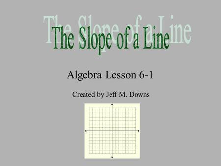 Algebra Lesson 6-1 Created by Jeff M. Downs Important Vocabulary Terms The slope of a line is the ratio of the vertical rise to the horizontal run between.