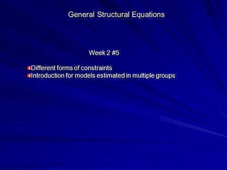 General Structural Equations Week 2 #5 Different forms of constraints Introduction for models estimated in multiple groups.