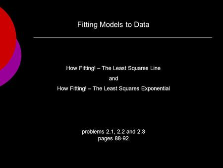 Problems 2.1, 2.2 and 2.3 pages 88-92 How Fitting! – The Least Squares Line and How Fitting! – The Least Squares Exponential Fitting Models to Data.