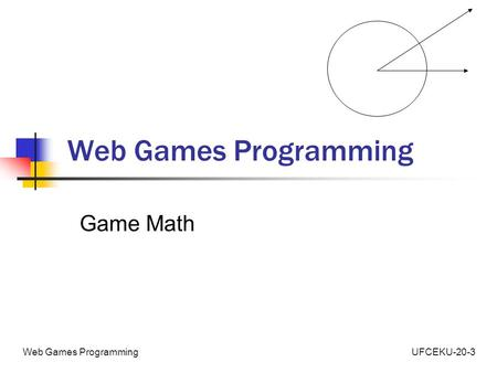 UFCEKU-20-3Web Games Programming Game Math. UFCEKU-20-3Web Games Programming Agenda Revise some basic concepts Apply Concepts to Game Elements.