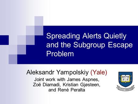 Spreading Alerts Quietly and the Subgroup Escape Problem Aleksandr Yampolskiy (Yale) Joint work with James Aspnes, Zoë Diamadi, Kristian Gjøsteen, and.