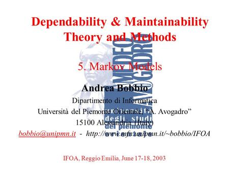 A. BobbioReggio Emilia, June 17-18, 20031 Dependability & Maintainability Theory and Methods 5. Markov Models Andrea Bobbio Dipartimento di Informatica.