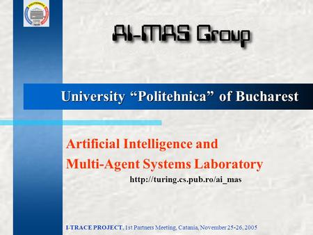"I-TRACE PROJECT, 1st Partners Meeting, Catania, November 25-26, 2005 University ""Politehnica"" of Bucharest Artificial Intelligence and Multi-Agent Systems."