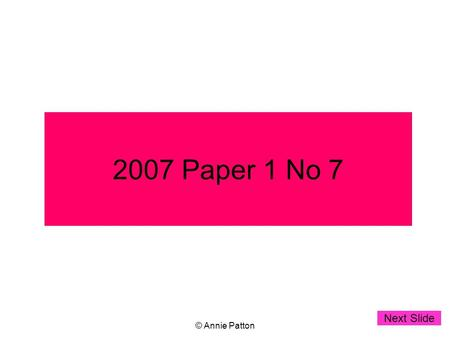 © Annie Patton 2007 Paper 1 No 7 Next Slide. © Annie Patton Leaving Certificate 2007 Higher Level Paper 1 no 7(a) Start clicking when you want to see.