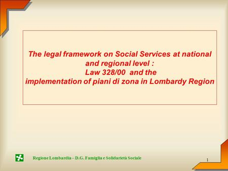 1 Regione Lombardia – D.G. Famiglia e Solidarietà Sociale The legal framework on Social Services at national and regional level : Law 328/00 and the implementation.