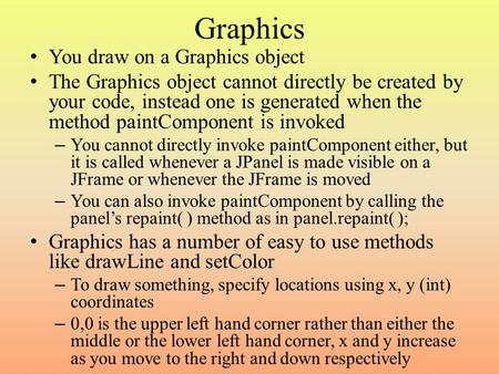 Graphics You draw on a Graphics object The Graphics object cannot directly be created by your code, instead one is generated when the method paintComponent.