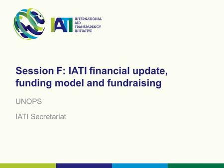 Session F: IATI financial update, funding model and fundraising UNOPS IATI Secretariat.