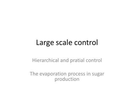 Large scale control Hierarchical and pratial control The evaporation process in sugar production.