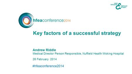 #hfeaconference2014 26 February 2014 Andrew Riddle Medical Director Person Responsible, Nuffield Health Woking Hospital Key factors of a successful strategy.