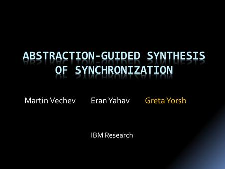 Greta YorshEran YahavMartin Vechev IBM Research. { ……………… …… …………………. ……………………. ………………………… } T1() Challenge: Correct and Efficient Synchronization { ……………………………