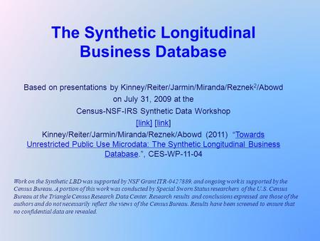 1 The Synthetic Longitudinal Business Database Based on presentations by Kinney/Reiter/Jarmin/Miranda/Reznek 2 /Abowd on July 31, 2009 at the Census-NSF-IRS.