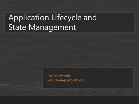 Charles Petzold www.charlespetzold.com Application Lifecycle and State Management.