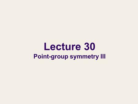 Lecture 30 Point-group symmetry III. Non-Abelian groups and chemical applications of symmetry In this lecture, we learn non-Abelian point groups and the.