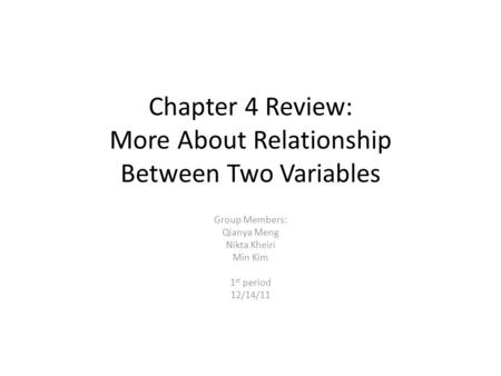 Chapter 4 Review: More About Relationship Between Two Variables Group Members: Qianya Meng Nikta Kheiri Min Kim 1 st period 12/14/11.