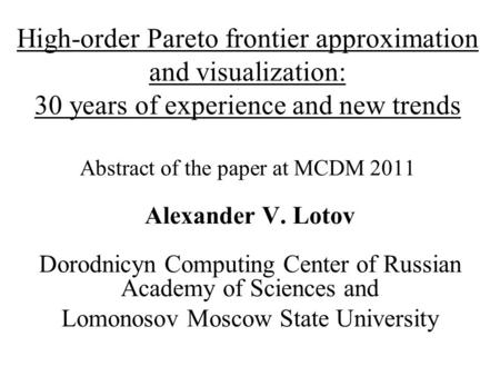 High-order Pareto frontier approximation and visualization: 30 years of experience and new trends Abstract of the paper at MCDM 2011 Alexander V. Lotov.