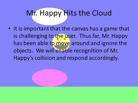 Mr. Happy Hits the Cloud It is important that the canvas has a game that is challenging to the user. Thus far, Mr. Happy has been able to move around and.