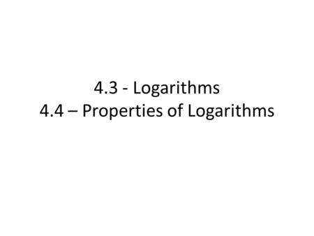 4.3 - Logarithms 4.4 – Properties of Logarithms. 4.3 Logarithms (Pg 355) Example Suppose a colony of bacteria doubles in size everyday. If the colony.