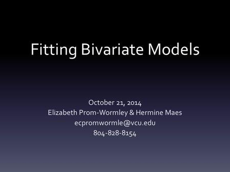 Fitting Bivariate Models October 21, 2014 Elizabeth Prom-Wormley & Hermine Maes 804-828-8154.
