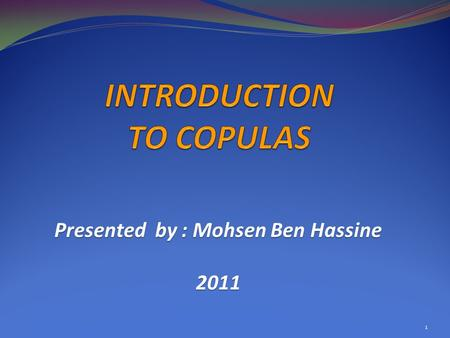 Presented by : Mohsen Ben Hassine 2011 1. 1. Definitions and Basic Properties 2. Dependence 3. Important copulas 4. Methods of Constructing Copulas 5.