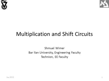 Multiplication and Shift Circuits Dec 2012 Shmuel Wimer Bar Ilan University, Engineering Faculty Technion, EE Faculty 1.