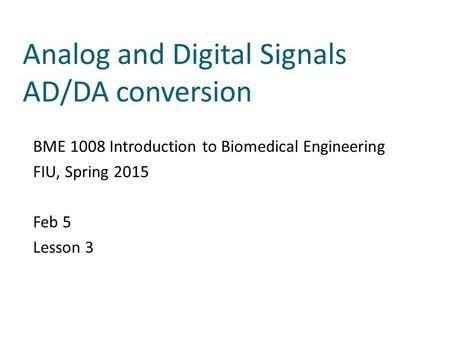 Analog and Digital Signals AD/DA conversion BME 1008 Introduction to Biomedical Engineering FIU, Spring 2015 Feb 5 Lesson 3.