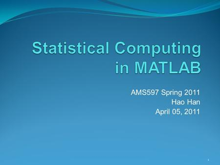 AMS597 Spring 2011 Hao Han April 05, 2011 1. Introduction to MATLAB The name MATLAB stands for MATrix LABoratory. Typical uses include:  Math and computation.