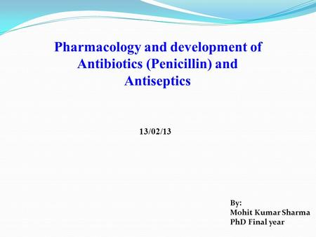 Pharmacology and development of Antibiotics (Penicillin) and Antiseptics 13/02/13 By: Mohit Kumar Sharma PhD Final year.