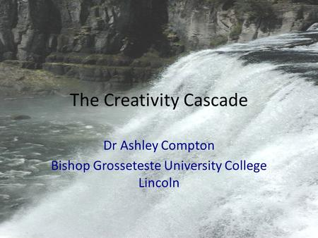The Creativity Cascade Dr Ashley Compton Bishop Grosseteste University College Lincoln.