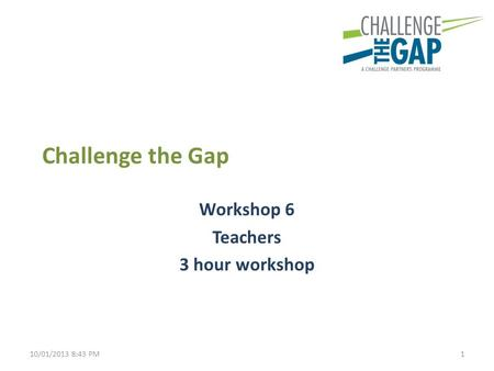 Challenge the Gap Workshop 6 Teachers 3 hour workshop 110/01/2013 8:43 PM.