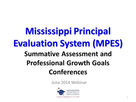 Mississippi Principal Evaluation System (MPES) Summative Assessment and Professional Growth Goals Conferences June 2014 Webinar.
