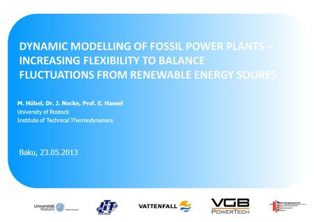 DYNAMIC MODELLING OF FOSSIL POWER PLANTS – INCREASING FLEXIBILITY TO BALANCE FLUCTUATIONS FROM RENEWABLE ENERGY SOURES Baku, 23.05.2013 M. Hübel, Dr. J.