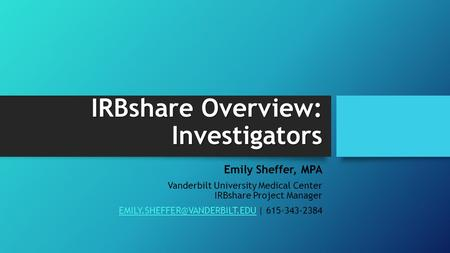 IRBshare Overview: Investigators Emily Sheffer, MPA Vanderbilt University Medical Center IRBshare Project Manager