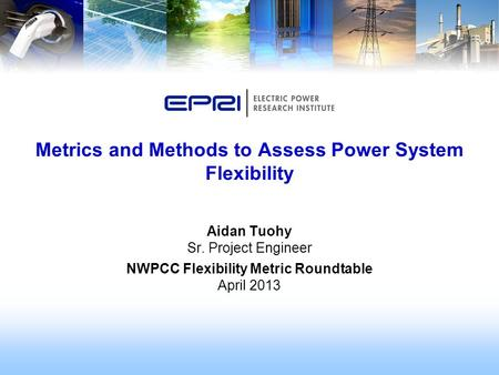 Aidan Tuohy Sr. Project Engineer NWPCC Flexibility Metric Roundtable April 2013 Metrics and Methods to Assess Power System Flexibility.
