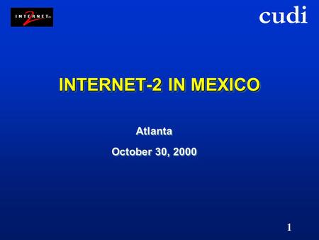 Cudi 1 INTERNET-2 IN MEXICO Atlanta October 30, 2000 Atlanta October 30, 2000.