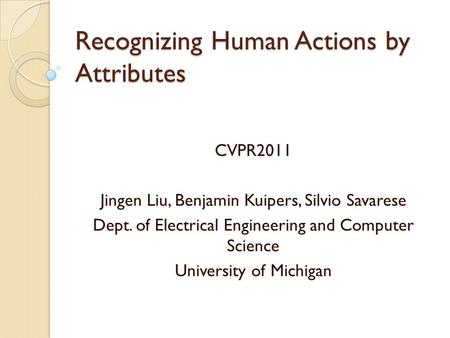 Recognizing Human Actions by Attributes CVPR2011 Jingen Liu, Benjamin Kuipers, Silvio Savarese Dept. of Electrical Engineering and Computer Science University.