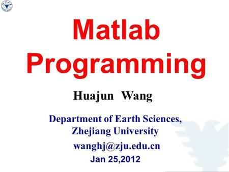 Matlab Programming Huajun Wang Department of Earth Sciences, Zhejiang University Jan 25,2012.