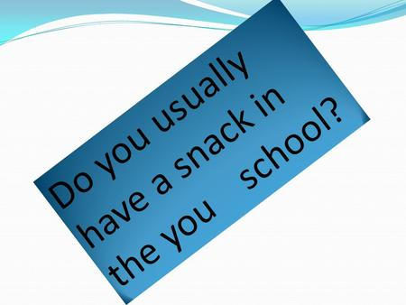 Do you usually have a snack in the you school?. In aur classe 22 students alwais have snack in the mornig, in the afternoon 3 students sometimes have.