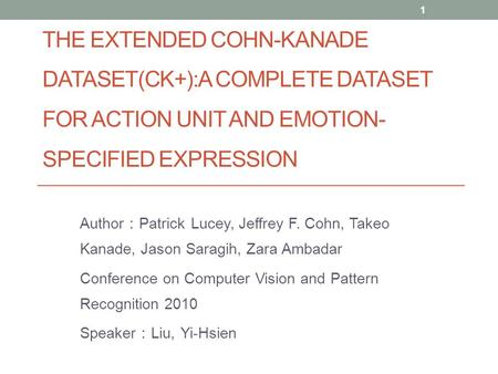 THE EXTENDED COHN-KANADE DATASET(CK+):A COMPLETE DATASET FOR ACTION UNIT AND EMOTION- SPECIFIED EXPRESSION Author : Patrick Lucey, Jeffrey F. Cohn, Takeo.