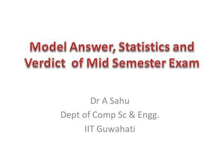 Dr A Sahu Dept of Comp Sc & Engg. IIT Guwahati. Very Easy – Question 1 Easy – Question 2 OK, If u have read the book/slide – Question 4 – Question 5 A.