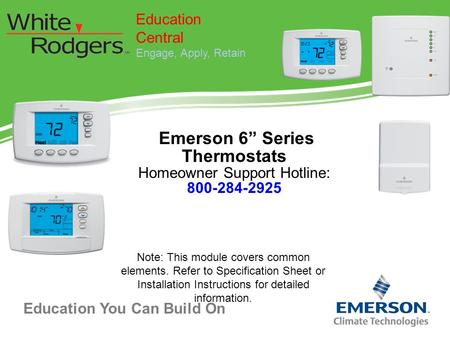 "Education You Can Build On Education Central Engage, Apply, Retain Emerson 6"" Series Thermostats Homeowner Support Hotline: 800-284-2925 Note: This module."