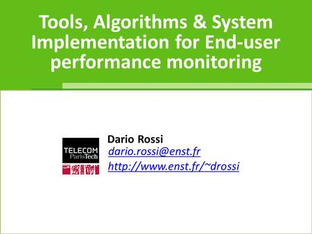Tools, Algorithms & System Implementation for End-user performance monitoring dario.rossi Dario Rossi