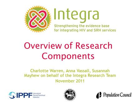 Overview of Research Components Charlotte Warren, Anna Vassall, Susannah Mayhew on behalf of the Integra Research Team November 2011.