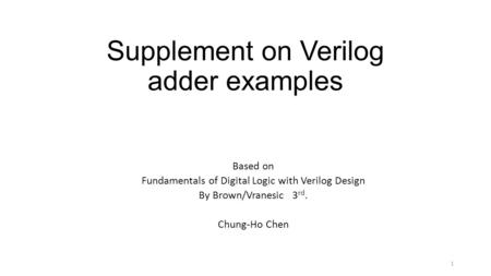 Supplement on Verilog adder examples Based on Fundamentals of Digital Logic with Verilog Design By Brown/Vranesic 3 rd. Chung-Ho Chen 1.